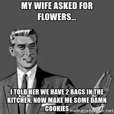 Skank Meme - my wife asked for flowers i told her we have 2 bags in the