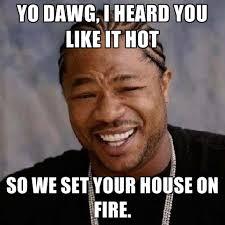 House Meme - yo dawg i heard you like it hot so we set your house on fire