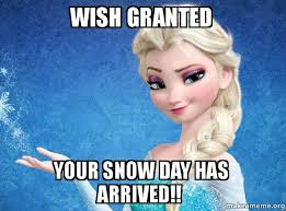 Snow Day Meme - wish granted your snow day has arrived elsa from frozen make a
