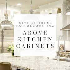 how to decorate above kitchen cabinets for fall 10 stylish ideas for decorating above kitchen cabinets