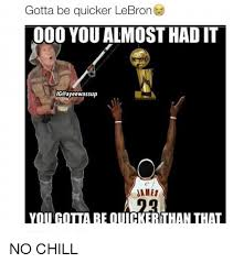 Gotta Be Quicker Than That Meme - gotta be quicker lebron 000 you almost had it igcayeewassup james no
