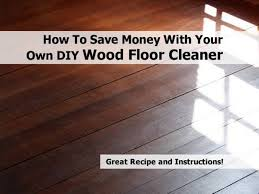 Wood Floor Cleaner Diy How To Save Money With Your Own Diy Wood Floor Cleaner Random