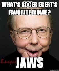 Horrible Memes - what s roger ebert s favorite movie jaws horrible ebert joke
