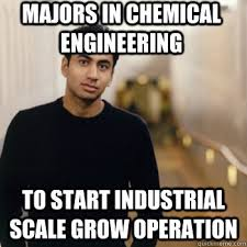 Chemical Engineering Meme - majors in chemical engineering to start industrial scale grow