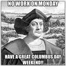 Columbus Day Meme - no work on monday have a great columbus day weekend columbus