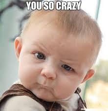 You So Crazy Meme - you so crazy meme skeptical baby 22492 memeshappen
