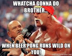 Beer Pong Meme - whatcha gonna do brother when beer pong runs wild on you hulk