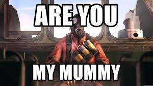 Pyro Meme - are you my mummy pyro meme tf2 meme generator