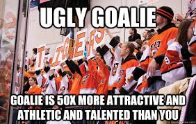 Hockey Goalie Memes - ugly goalie goalie is 50x more attractive and athletic and