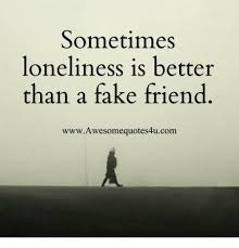 Fake Friends Memes - sometimes loneliness is better than a fake friend www awesome