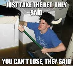 Bet Meme - just take the bet they said you can t lose they said they