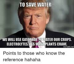 Water Meme - to save water we will use gatorade to water our crops electrolytes