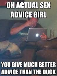Actual Sexual Advice Girl Meme - oh actual sex advice girl you give much better advice than the