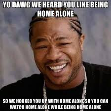 Home Alone Meme - yo dawg we heard you like being home alone so we hooked you up with