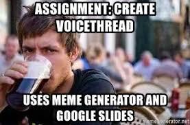 Lazy College Senior Meme Generator - assignment create voicethread uses meme generator and google slides