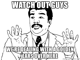 Watch Out Guys Meme - watch out guys we re dealing with a golden ears over here neil de