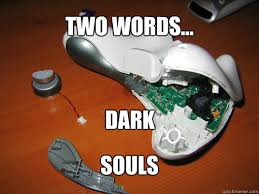 Funny Dark Souls Memes - two words dark souls dark souls controller quickmeme