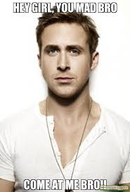 Mad Bro Meme - hey girl you mad bro come at me bro meme ryan gosling 11378