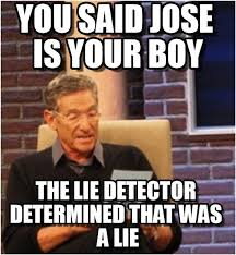 Jose Meme - you said jose is your boy maury lie detector meme on memegen