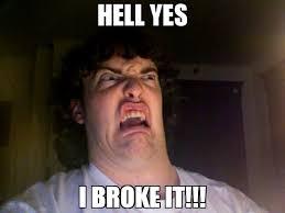 Hell Yes Meme - hell yes i broke it meme oh no meme 71737 memeshappen