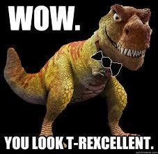 Funny T Rex Meme - wow you look t rexcellent t rexcellent t rex quickmeme