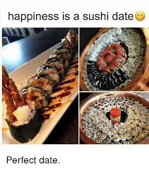 Sushi Meme - happiness is a sushi date perfect date date meme on me me
