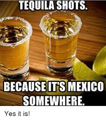 Funny Tequila Memes - tequila shots because itsmexico somewhere yes it is funny meme on