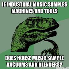 House Music Memes - industrial music sles machines and tools