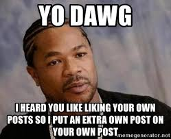 Like Your Own Post Meme - yo dawg i heard you like liking your own posts so i put an extra own