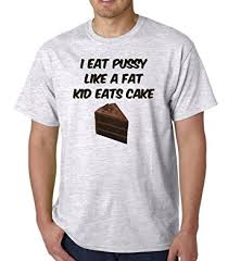 Eating Pussy Meme - com i eat pussy like a fat kid eats cake adult grey t