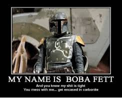 Boba Fett Meme - my name is boba fett and you know my shit is tight you mess with me