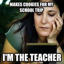 School Trip Meme - makes cookies for my school trip i m the teacher overly attached