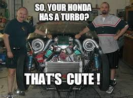 Turbo Meme - so your honda has a turbo that s cute imgflip