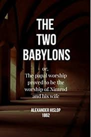 hislop two babylons the two babylons 9780937958575 hislop