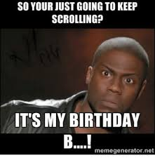 My Birthday Memes - so your just going to keep scrolling it s my birthday