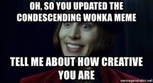 Condescending Wonka Meme Generator - oh so you updated the condescending wonka meme tell me about how