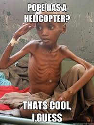 Starving Child Meme - dae the pope should give his helicopter to a starving african child