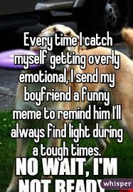 Funny Memes To Send - every time i catch myself getting overly emotional i send my