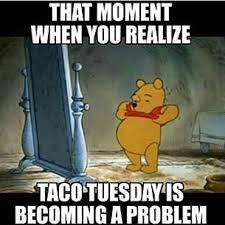Tuesday Meme - that moment when you realize taco tuesday is becoming a problem memes