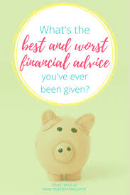 ve what u0027s the best and worst financial advice you u0027ve ever been given