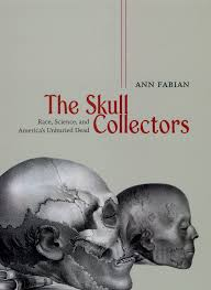 collector s the skull collectors race science and america s unburied dead fabian