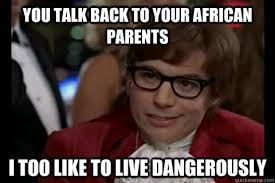 African Parents Meme - you talk back to your african parents i too like to live