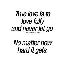 Quotes About Loving And Letting Go by True Love Is To Love Fully And Never Let Go No Matter How Hard It
