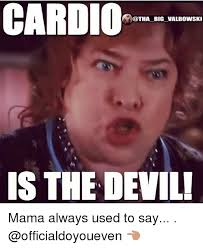 Cardio Meme - cardio big valbowski is the devil mama always used to say