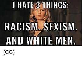 Sm Meme - i hate 3 things racism sm and white men gc meme on me me