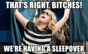 Sleepover Meme - that s right bitches we re having a sleepover kristen wiig