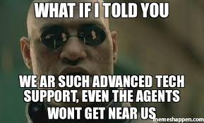 Tech Support Memes - what if i told you we ar such advanced tech support even the agents