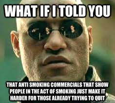 Anti Smoking Meme - what if i told you that anti smoking commercials that show people