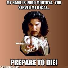 My Name Is Inigo Montoya Meme - you served me decaf prepare to die