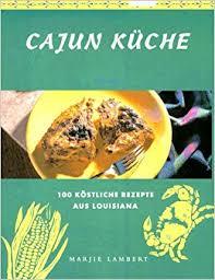 cajun küche cajun küche 100 köstliche rezepte aus louisiana marjie lambert